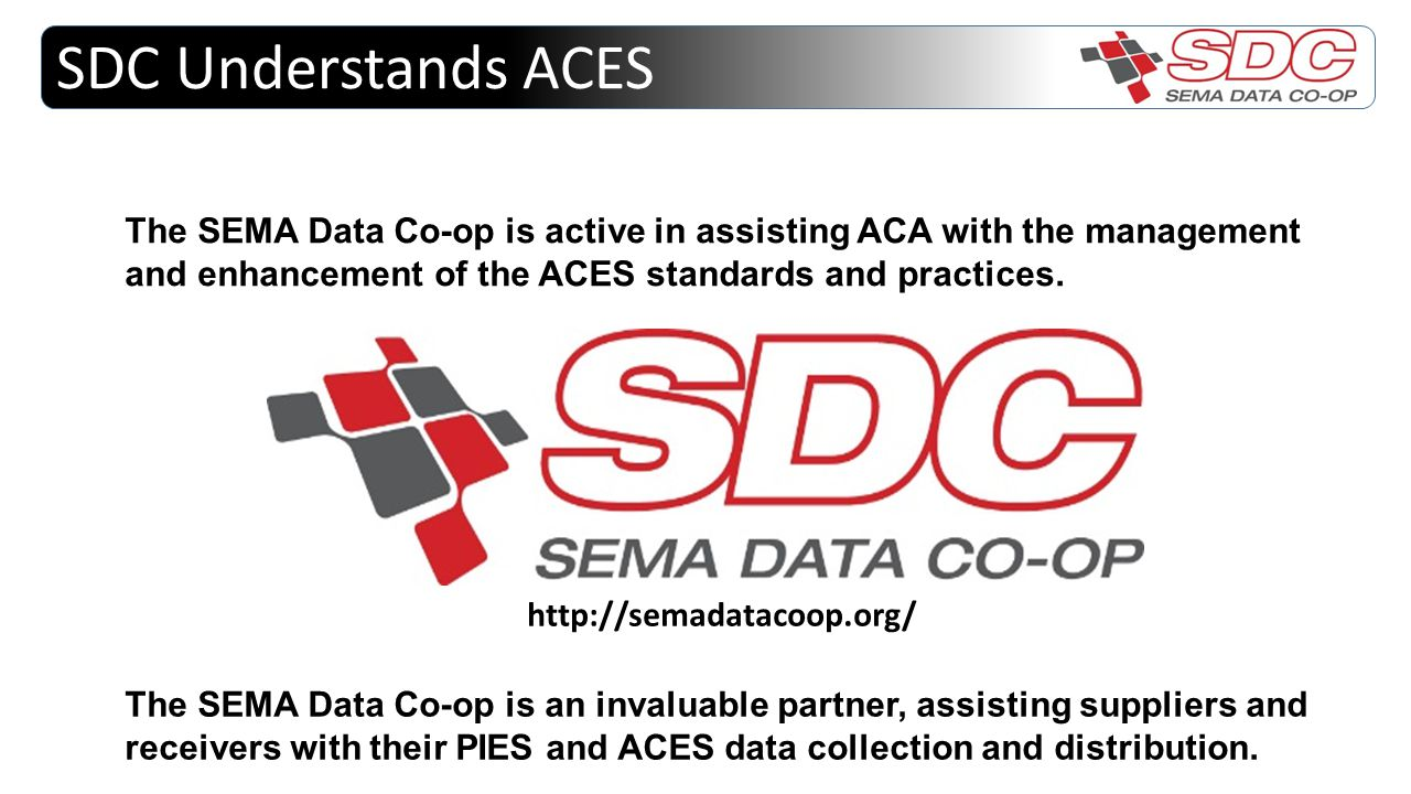 SDC Understands ACES The SEMA Data Co-op is active in assisting ACA with the management and enhancement of the ACES standards and practices. http://se