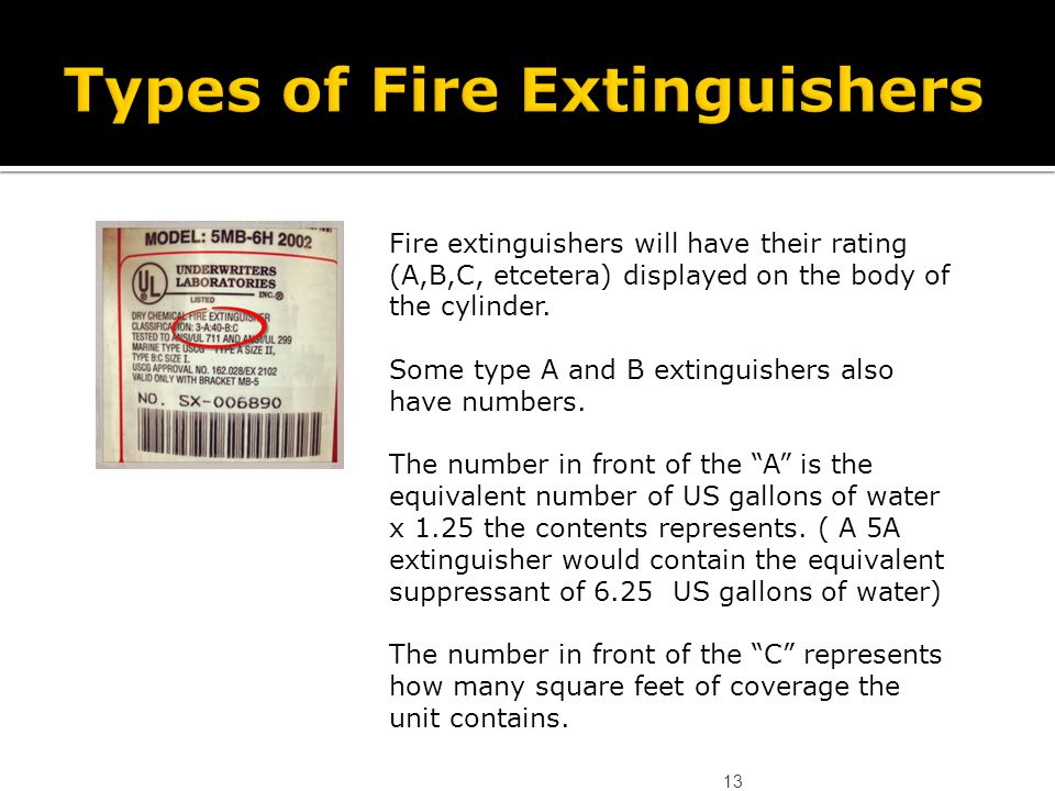 13 Fire extinguishers will have their rating (A,B,C, etcetera) displayed on the body of the cylinder. Some type A and B extinguishers also have number