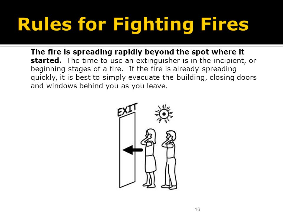 16 The fire is spreading rapidly beyond the spot where it started. The time to use an extinguisher is in the incipient, or beginning stages of a fire.