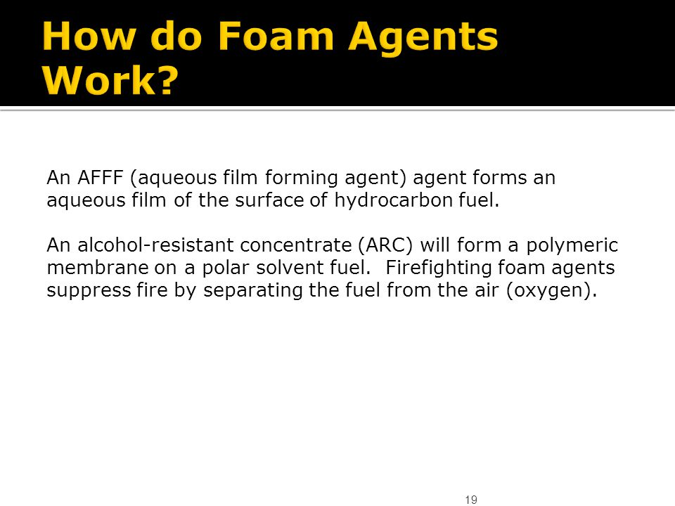 19 An AFFF (aqueous film forming agent) agent forms an aqueous film of the surface of hydrocarbon fuel. An alcohol-resistant concentrate (ARC) will fo