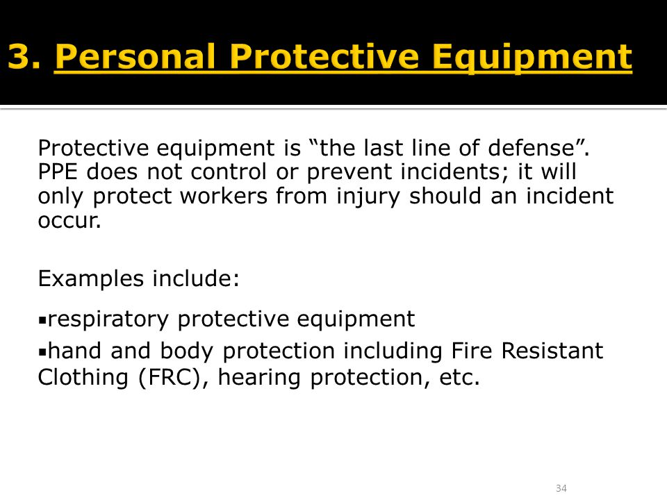 """Protective equipment is """"the last line of defense"""". PPE does not control or prevent incidents; it will only protect workers from injury should an inci"""