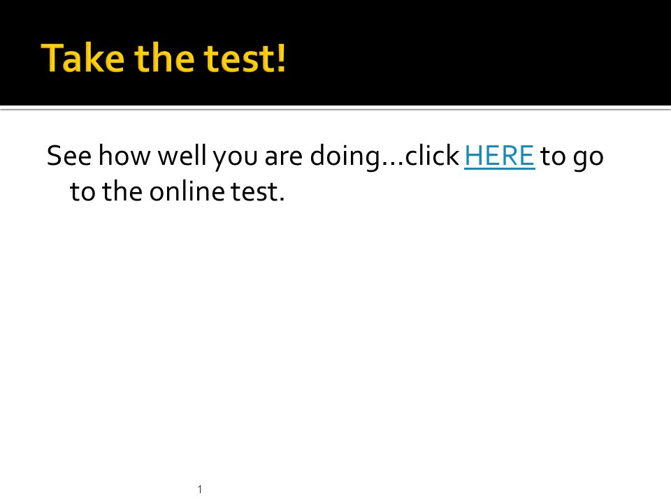 See how well you are doing…click HERE to go to the online test.HERE 1