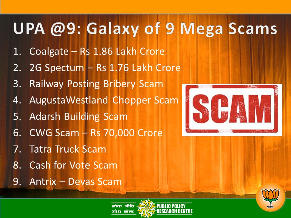 1.Coalgate – Rs 1.86 Lakh Crore 2.2G Spectum – Rs 1.76 Lakh Crore 3.Railway Posting Bribery Scam 4.AugustaWestland Chopper Scam 5.Adarsh Building Scam 6.CWG Scam – Rs 70,000 Crore 7.Tatra Truck Scam 8.Cash for Vote Scam 9.Antrix – Devas Scam