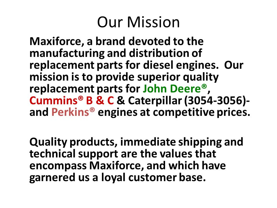 Our Mission Maxiforce, a brand devoted to the manufacturing and distribution of replacement parts for diesel engines. Our mission is to provide superi