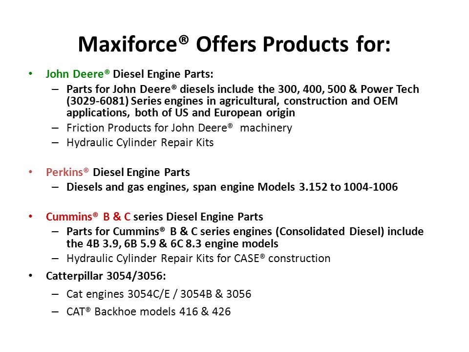 Maxiforce® Offers Products for: John Deere® Diesel Engine Parts: – Parts for John Deere® diesels include the 300, 400, 500 & Power Tech (3029-6081) Se