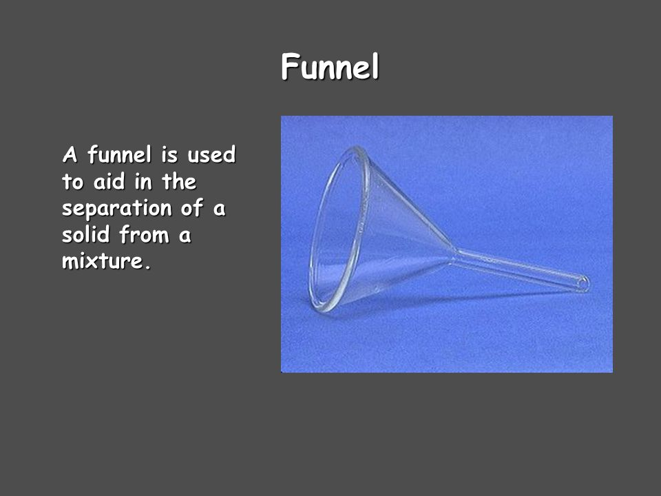 Funnel A funnel is used to aid in the separation of a solid from a mixture.