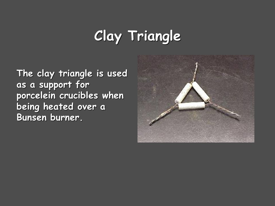 Clay Triangle The clay triangle is used as a support for porcelein crucibles when being heated over a Bunsen burner.