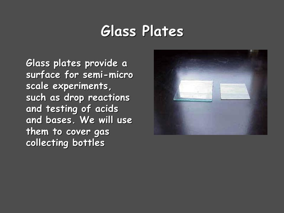 Glass Plates Glass plates provide a surface for semi-micro scale experiments, such as drop reactions and testing of acids and bases.