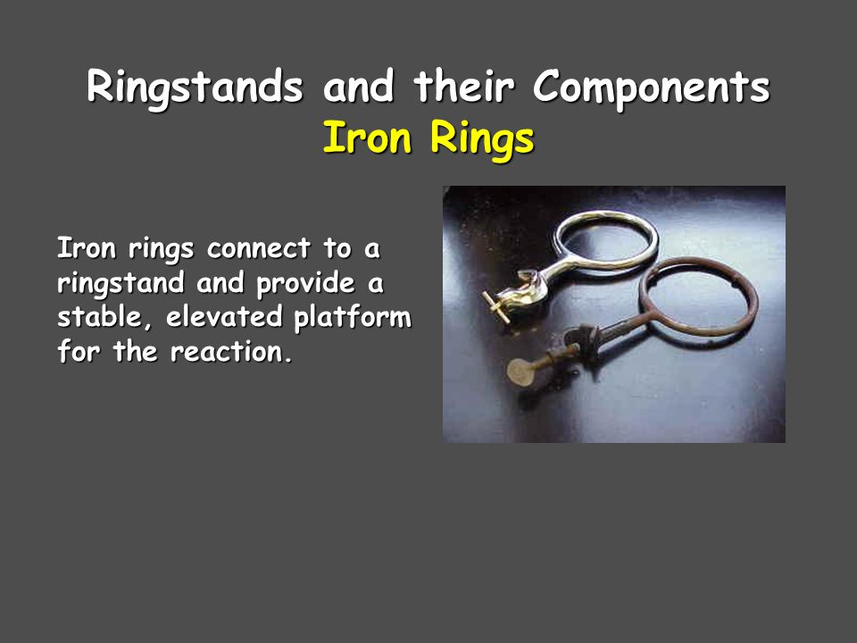 Ringstands and their Components Iron Rings Iron rings connect to a ringstand and provide a stable, elevated platform for the reaction.