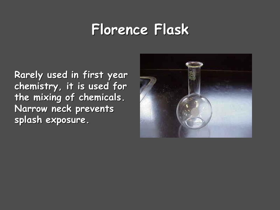 Florence Flask Rarely used in first year chemistry, it is used for the mixing of chemicals.