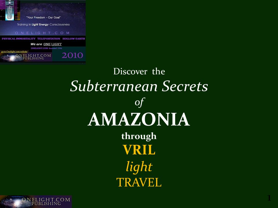Onelight.com Publishing c20101 Discover the Subterranean Secrets of AMAZONIA through VRIL light TRAVEL 1