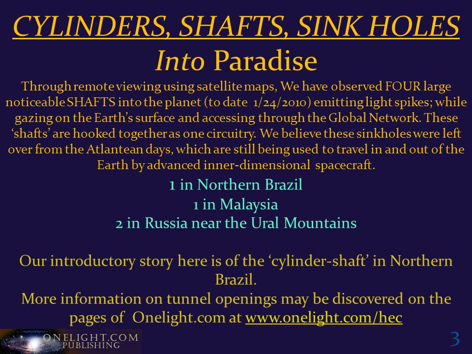 CYLINDERS, SHAFTS, SINK HOLES Into Paradise Through remote viewing using satellite maps, We have observed FOUR large noticeable SHAFTS into the planet (to date 1/24/2010) emitting light spikes; while gazing on the Earth's surface and accessing through the Global Network.