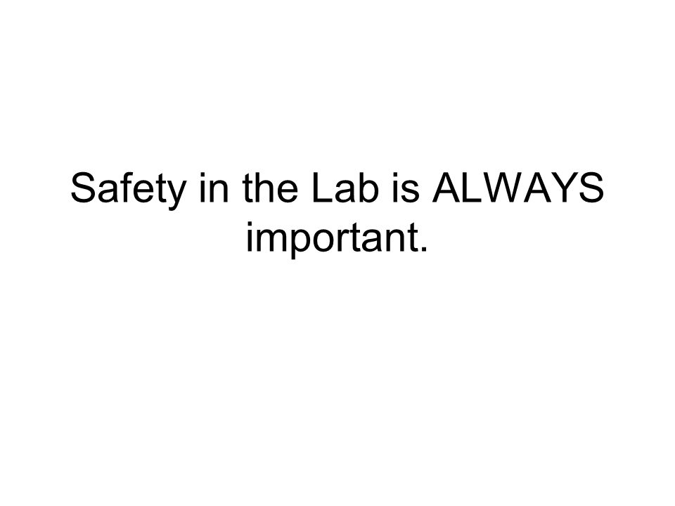 Safety in the Lab is ALWAYS important.