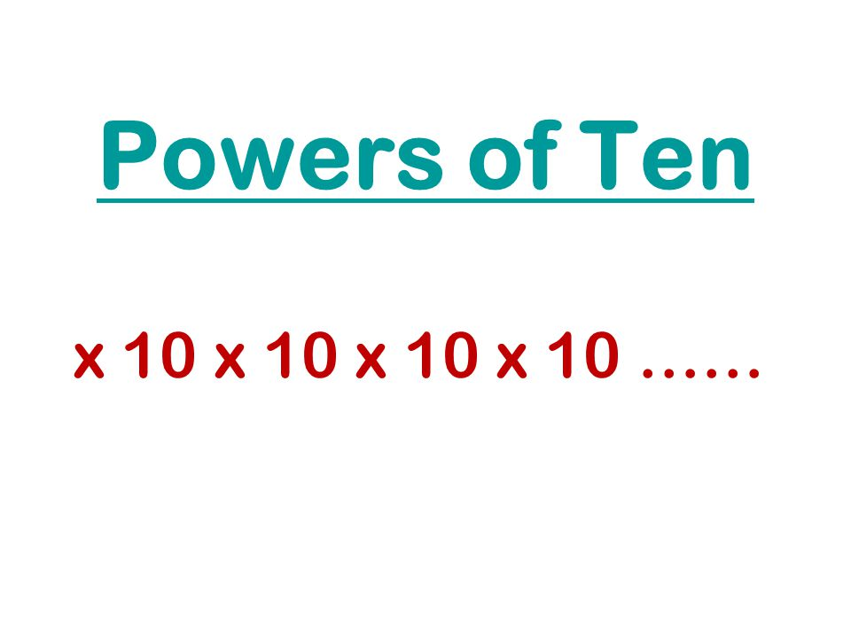 Powers of Ten x 10 x 10 x 10 x 10 ……