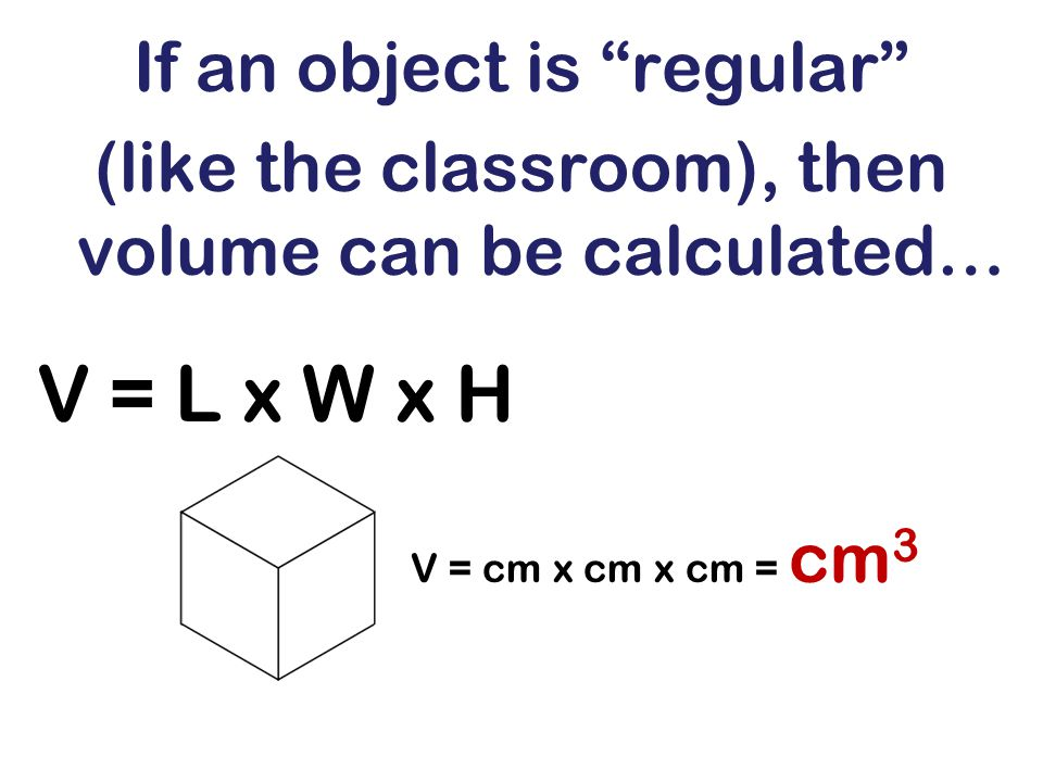 If an object is regular (like the classroom), then volume can be calculated… V = L x W x H V = cm x cm x cm = cm 3