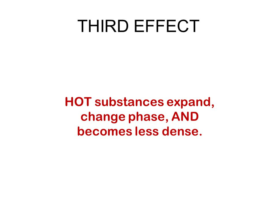 THIRD EFFECT HOT substances expand, change phase, AND becomes less dense.
