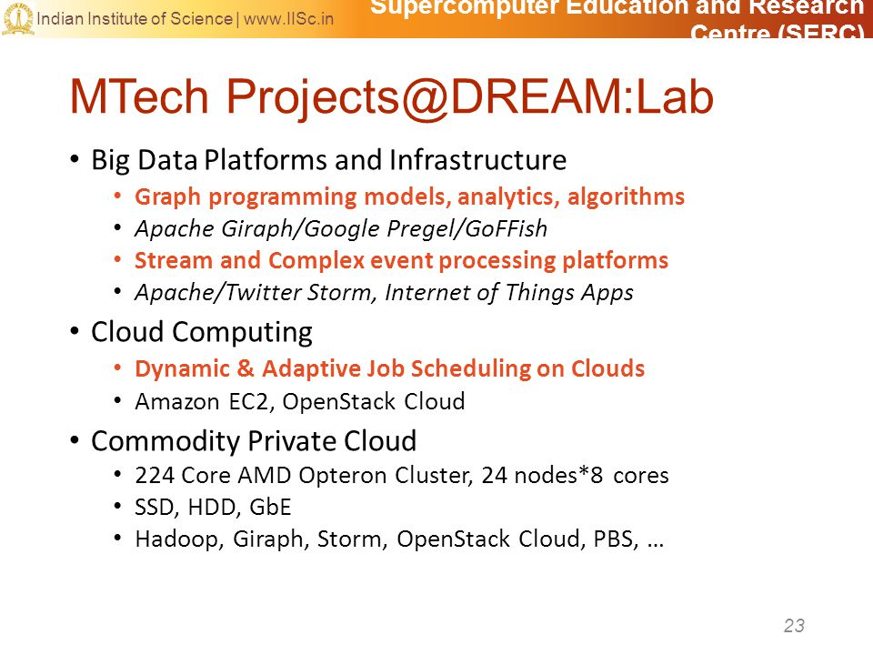 Supercomputer Education and Research Centre (SERC) Indian Institute of Science | www.IISc.in MTech Projects@DREAM:Lab Big Data Platforms and Infrastructure Graph programming models, analytics, algorithms Apache Giraph/Google Pregel/GoFFish Stream and Complex event processing platforms Apache/Twitter Storm, Internet of Things Apps Cloud Computing Dynamic & Adaptive Job Scheduling on Clouds Amazon EC2, OpenStack Cloud Commodity Private Cloud 224 Core AMD Opteron Cluster, 24 nodes*8 cores SSD, HDD, GbE Hadoop, Giraph, Storm, OpenStack Cloud, PBS, … 23