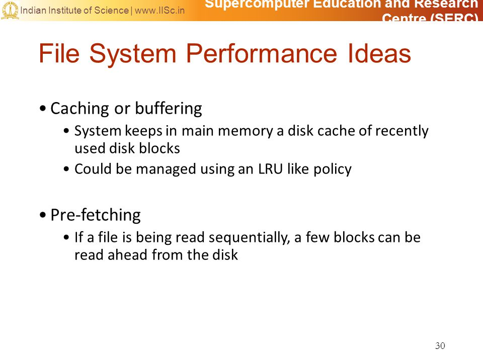 Supercomputer Education and Research Centre (SERC) Indian Institute of Science | www.IISc.in File System Performance Ideas Caching or buffering System keeps in main memory a disk cache of recently used disk blocks Could be managed using an LRU like policy Pre-fetching If a file is being read sequentially, a few blocks can be read ahead from the disk 30
