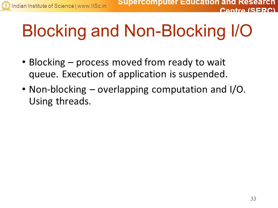 Supercomputer Education and Research Centre (SERC) Indian Institute of Science | www.IISc.in Blocking and Non-Blocking I/O Blocking – process moved from ready to wait queue.