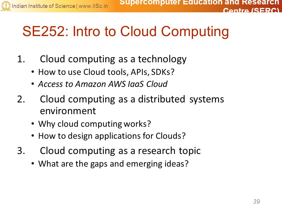 Supercomputer Education and Research Centre (SERC) Indian Institute of Science | www.IISc.in SE252: Intro to Cloud Computing 39 1.Cloud computing as a technology How to use Cloud tools, APIs, SDKs.