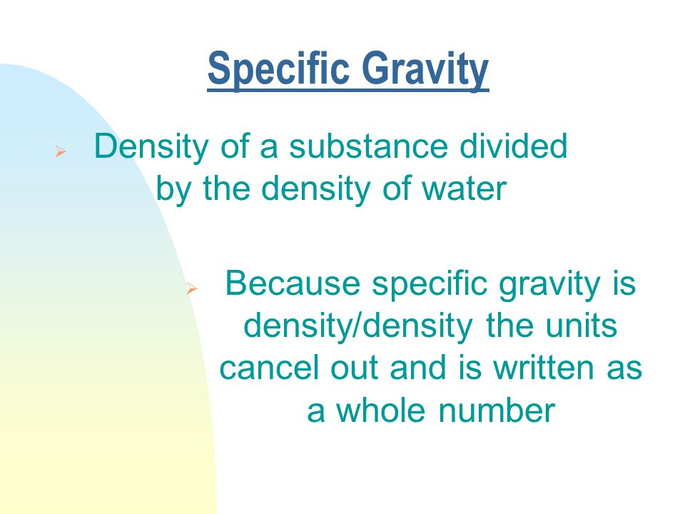 Specific Gravity  Density of a substance divided by the density of water  Because specific gravity is density/density the units cancel out and is written as a whole number