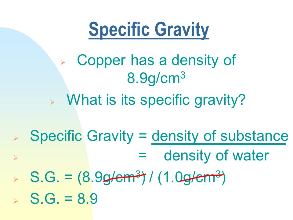 Specific Gravity  Copper has a density of 8.9g/cm 3  What is its specific gravity.