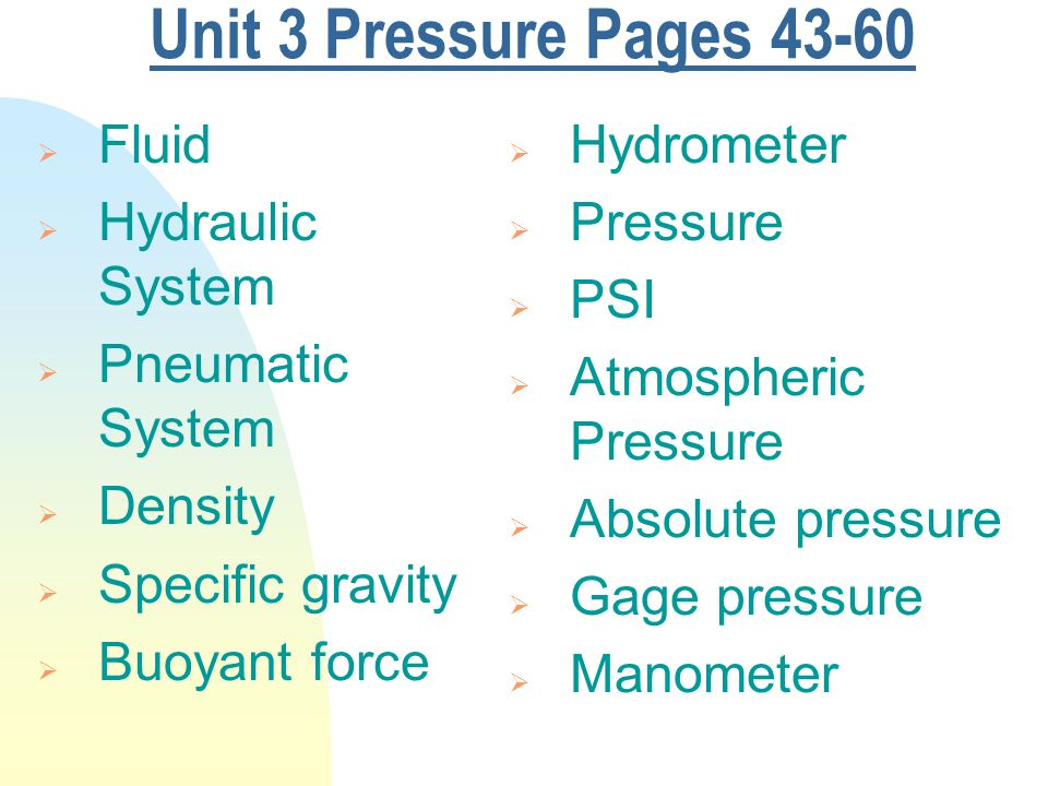 Unit 3 Pressure Pages 43-60  Fluid  Hydraulic System  Pneumatic System  Density  Specific gravity  Buoyant force  Hydrometer  Pressure  PSI  Atmospheric Pressure  Absolute pressure  Gage pressure  Manometer
