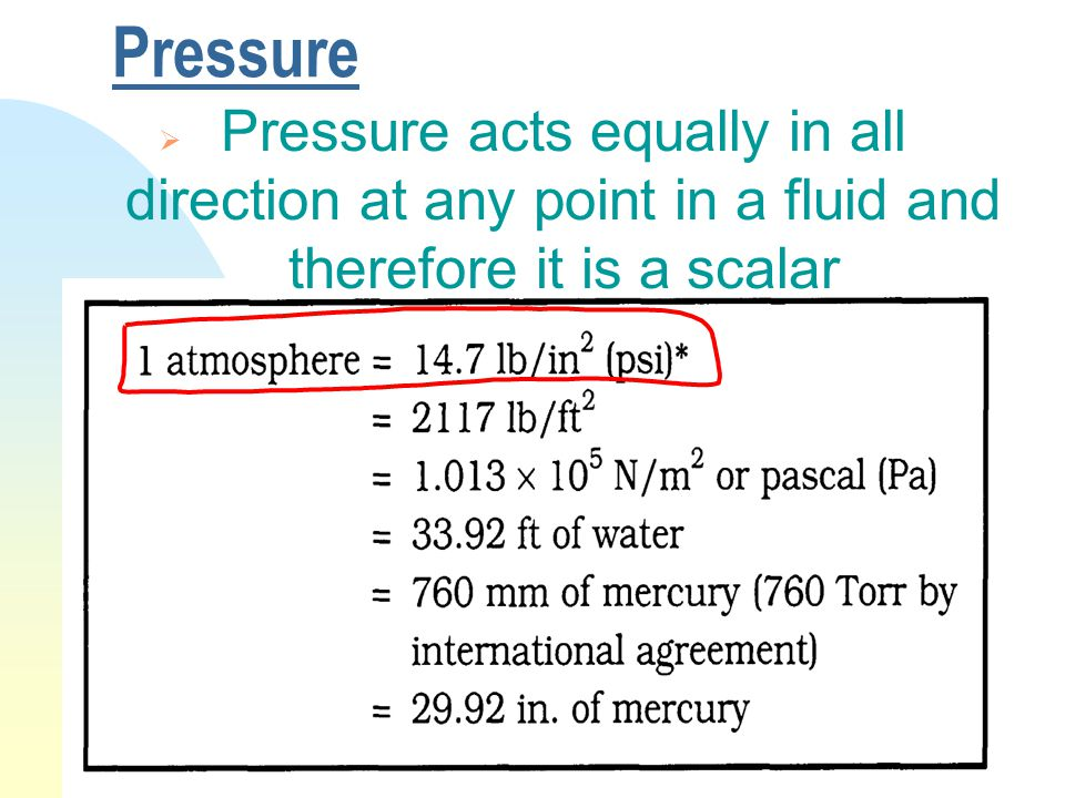 Pressure  Pressure acts equally in all direction at any point in a fluid and therefore it is a scalar