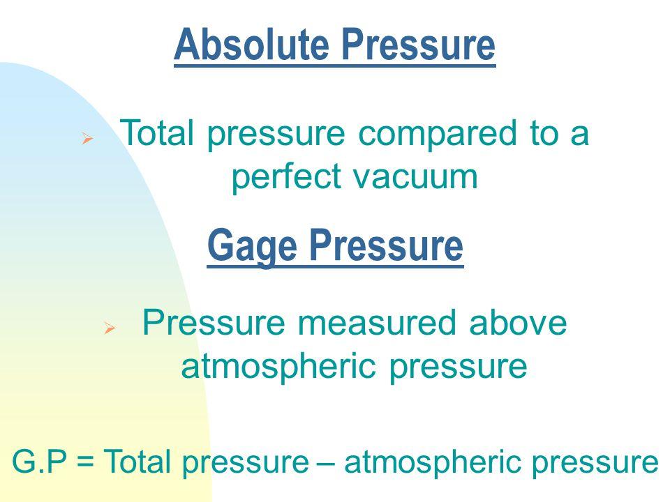 Absolute Pressure  Total pressure compared to a perfect vacuum Gage Pressure  Pressure measured above atmospheric pressure G.P = Total pressure – atmospheric pressure
