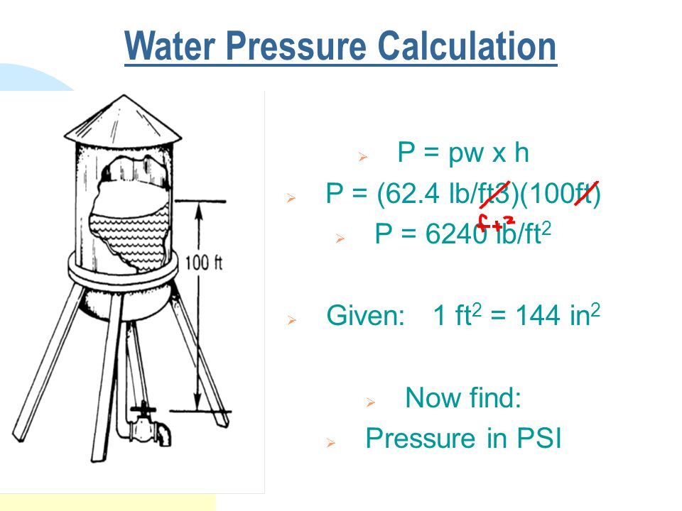 Water Pressure Calculation  P = pw x h  P = (62.4 lb/ft3)(100ft)  P = 6240 lb/ft 2  Given: 1 ft 2 = 144 in 2  Now find:  Pressure in PSI