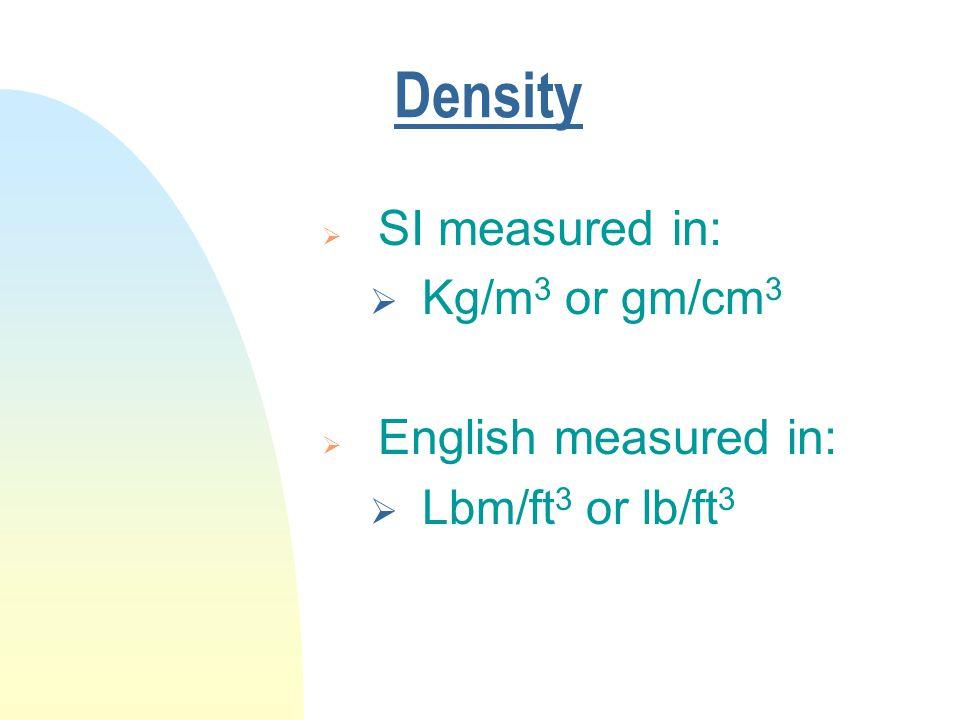 Density  SI measured in:  Kg/m 3 or gm/cm 3  English measured in:  Lbm/ft 3 or lb/ft 3
