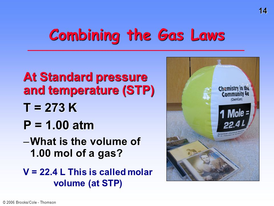 14 © 2006 Brooks/Cole - Thomson Combining the Gas Laws At Standard pressure and temperature (STP) T = 273 K P = 1.00 atm –What is the volume of 1.00 m