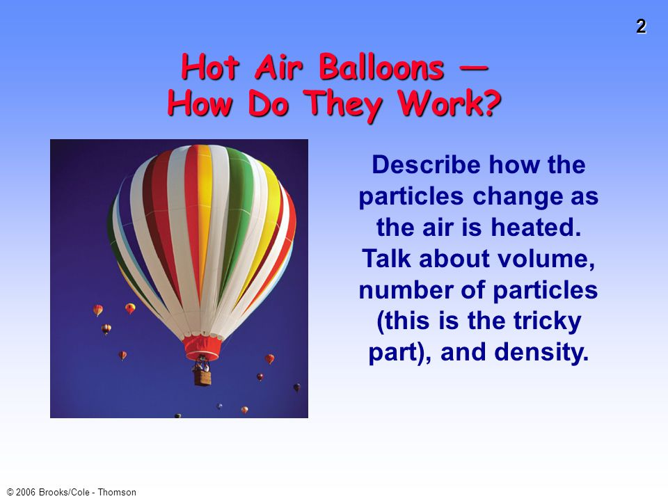 2 © 2006 Brooks/Cole - Thomson Hot Air Balloons — How Do They Work? Describe how the particles change as the air is heated. Talk about volume, number