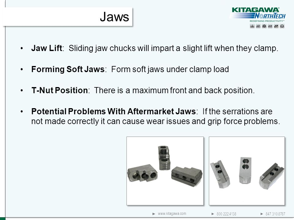 800.222.4138 847.310.8787 www.kitagawa.com Jaw Lift: Sliding jaw chucks will impart a slight lift when they clamp. Forming Soft Jaws: Form soft jaws u