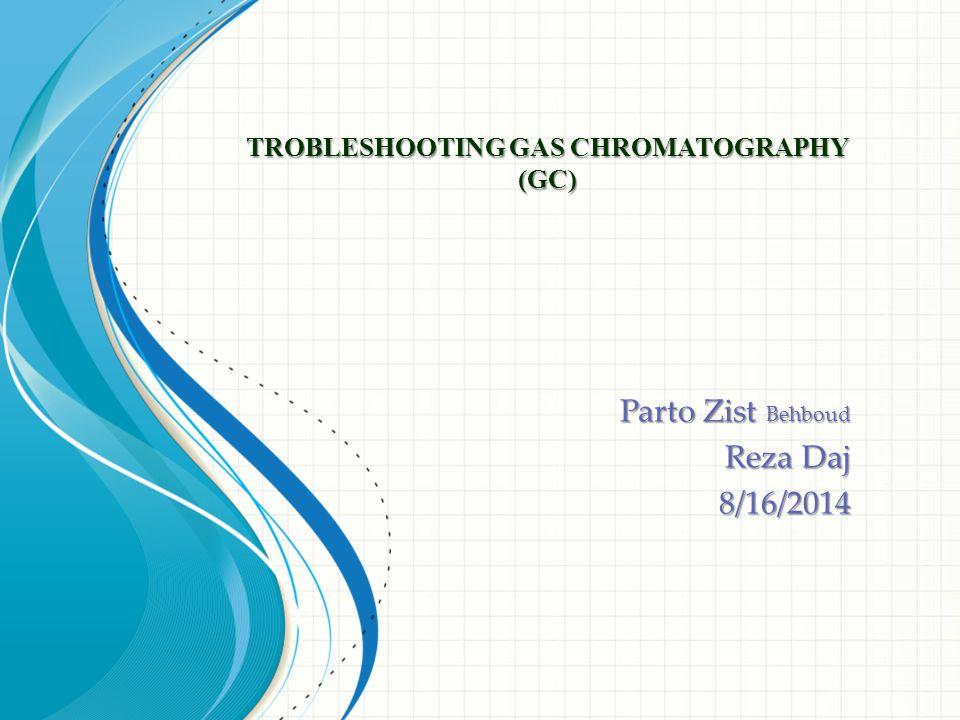 TROBLESHOOTING GAS CHROMATOGRAPHY (GC) Parto Zist Behboud Reza Daj 8/16/2014