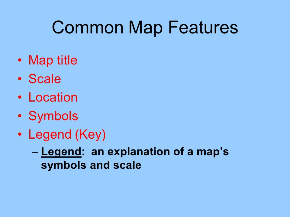 Common Map Features Map title Scale Location Symbols Legend (Key) –Legend: an explanation of a map's symbols and scale