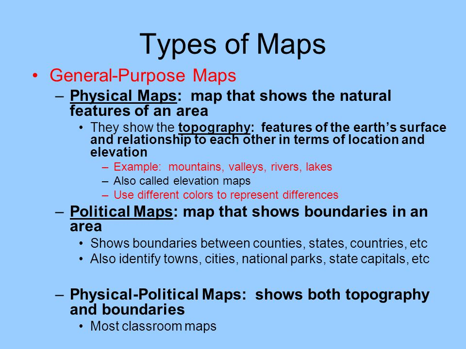 Types of Maps General-Purpose Maps –Physical Maps: map that shows the natural features of an area They show the topography: features of the earth's su