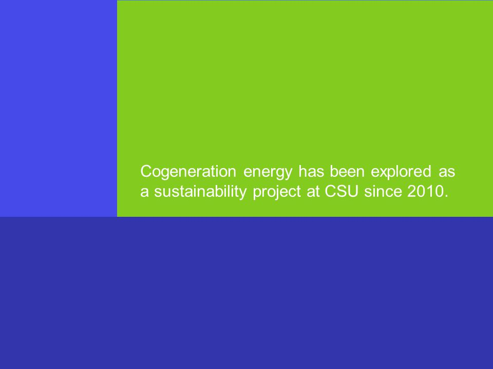 Cogeneration energy has been explored as a sustainability project at CSU since 2010.