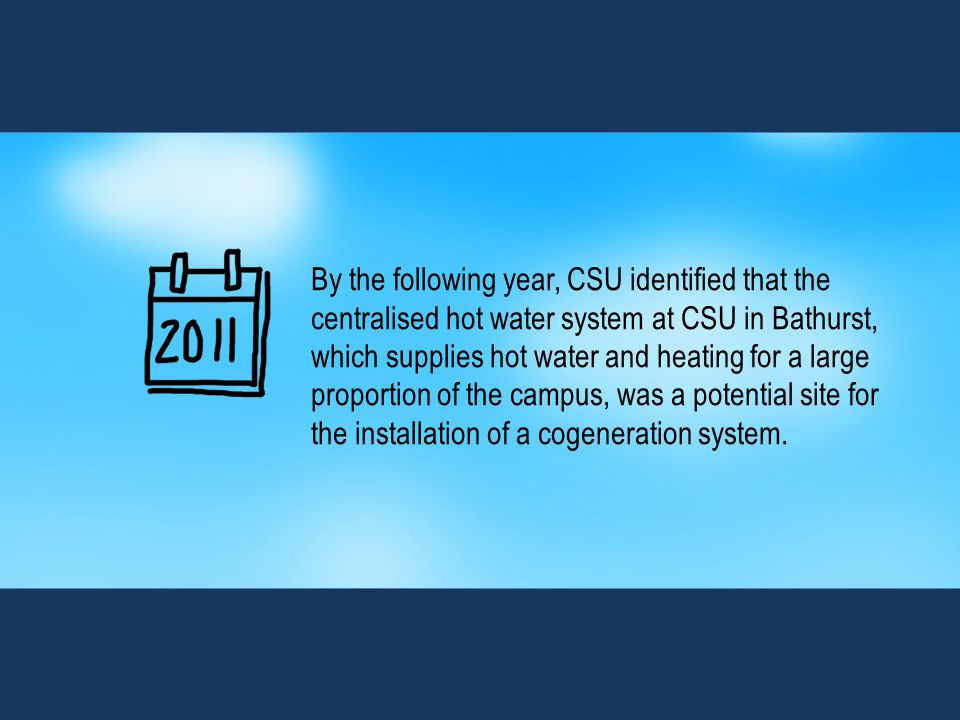 By the following year, CSU identified that the centralised hot water system at CSU in Bathurst, which supplies hot water and heating for a large proportion of the campus, was a potential site for the installation of a cogeneration system.