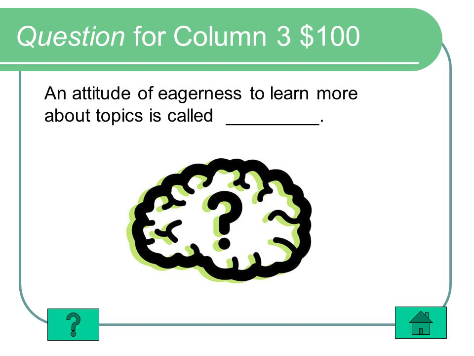 Question for Column 3 $100 An attitude of eagerness to learn more about topics is called _________.