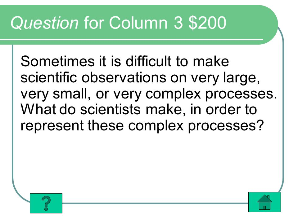Question for Column 3 $200 Sometimes it is difficult to make scientific observations on very large, very small, or very complex processes.