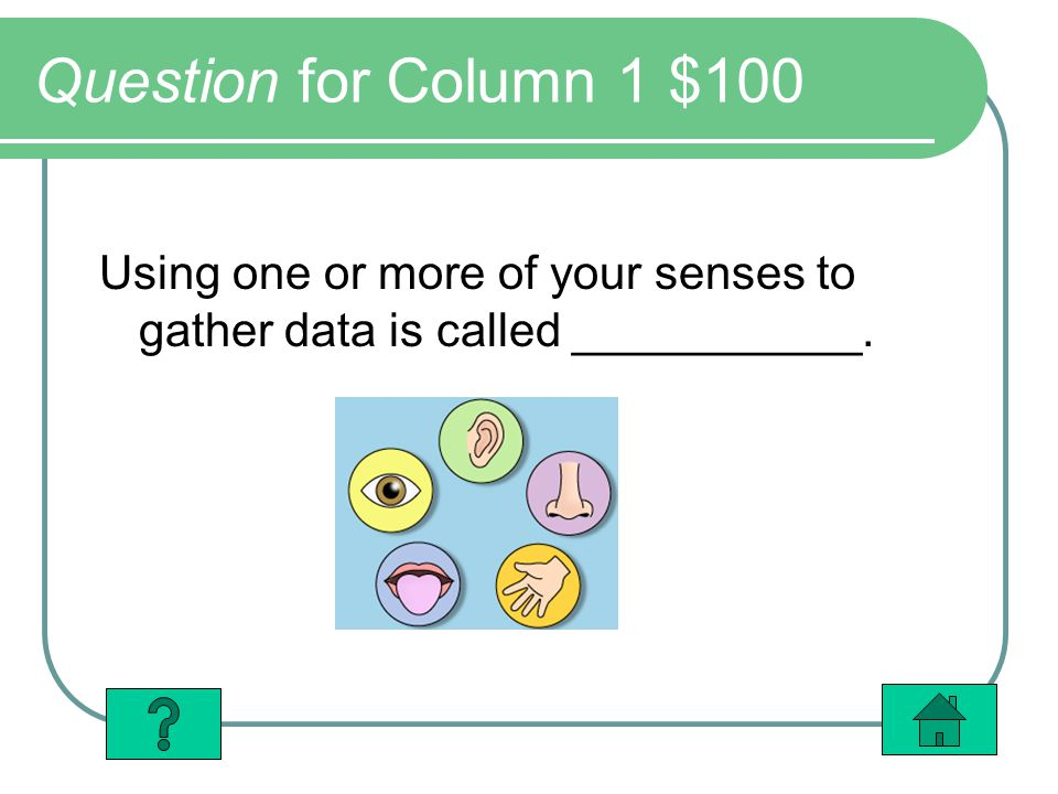 Question for Column 1 $100 Using one or more of your senses to gather data is called ___________.