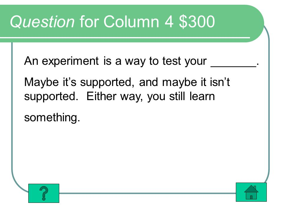 Question for Column 4 $300 An experiment is a way to test your _______.