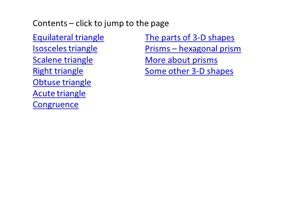 Equilateral triangle Isosceles triangle Scalene triangle Right triangle Obtuse triangle Acute triangle Congruence Contents – click to jump to the page The parts of 3-D shapes Prisms – hexagonal prism More about prisms Some other 3-D shapes