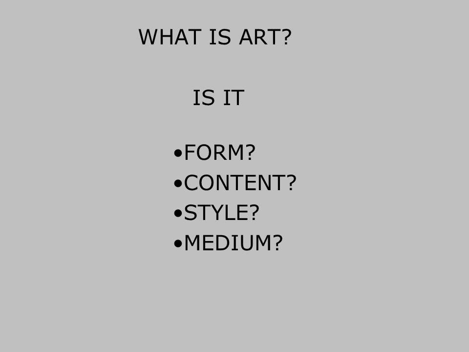WHAT IS ART? FORM? CONTENT? STYLE? MEDIUM? IS IT