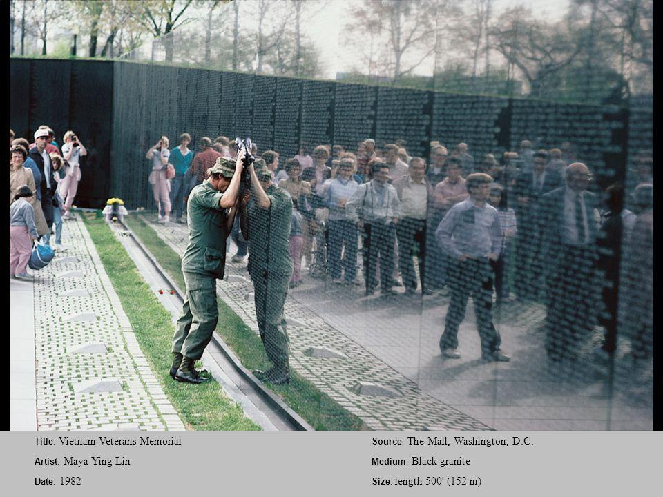 Title: Vietnam Veterans Memorial Artist: Maya Ying Lin Date: 1982 Source: The Mall, Washington, D.C. Medium: Black granite Size: length 500' (152 m)