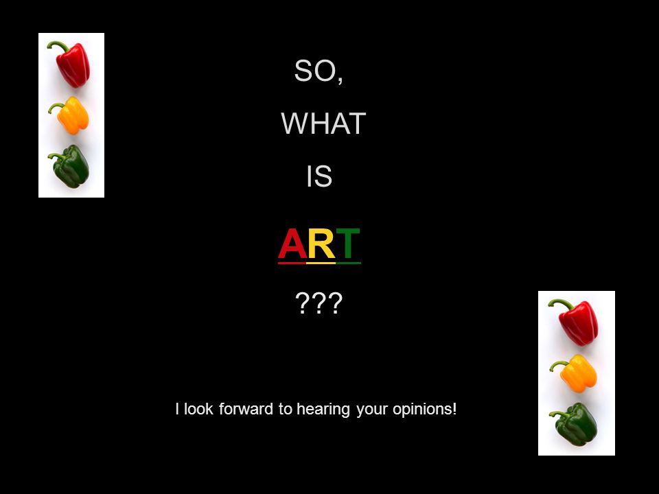 SO, WHAT IS ART ??? I look forward to hearing your opinions!