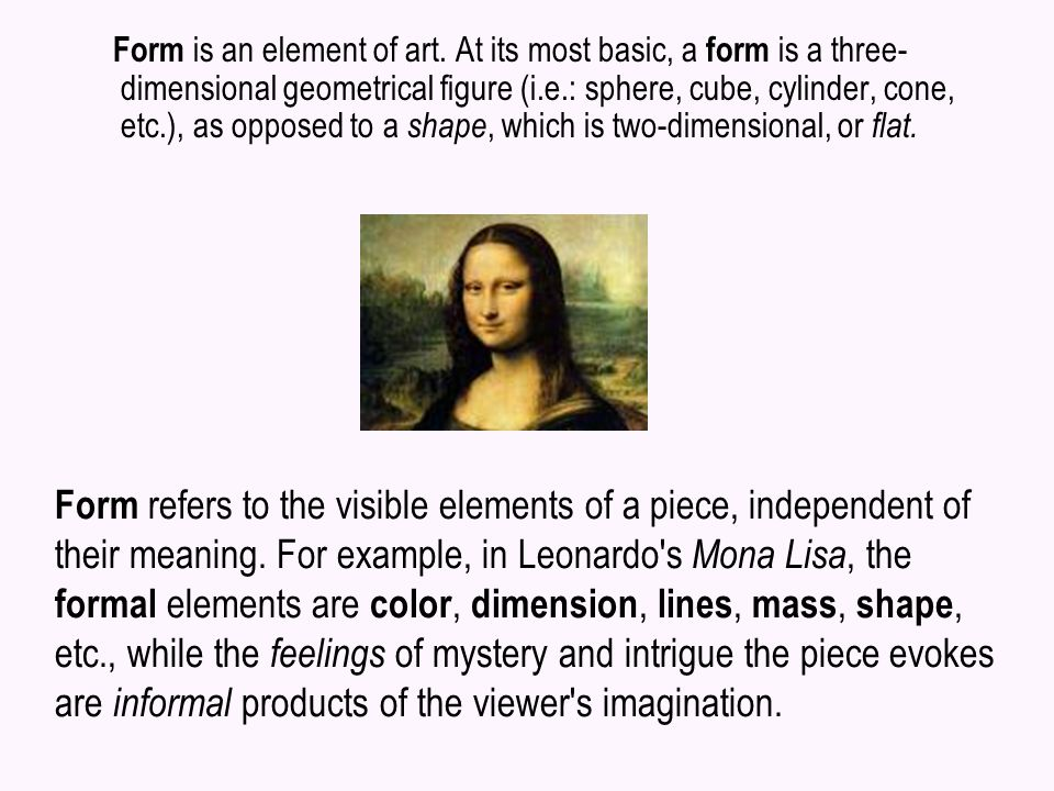 Form refers to the visible elements of a piece, independent of their meaning. For example, in Leonardo's Mona Lisa, the formal elements are color, dim
