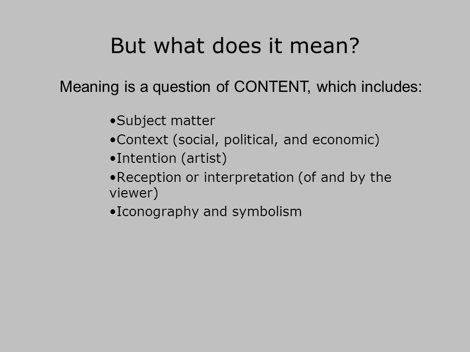 But what does it mean? Subject matter Context (social, political, and economic) Intention (artist) Reception or interpretation (of and by the viewer)