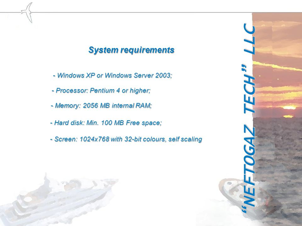 - Windows XP or Windows Server 2003; - Processor: Pentium 4 or higher; - Memory: 2056 MB internal RAM; - Hard disk: Min.